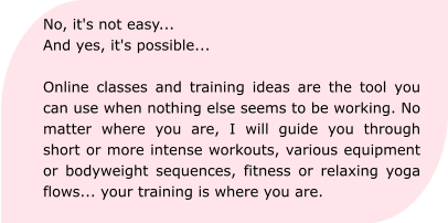 No, it's not easy... And yes, it's possible...  Online classes and training ideas are the tool you can use when nothing else seems to be working. No matter where you are, I will guide you through short or more intense workouts, various equipment or bodyweight sequences, fitness or relaxing yoga flows... your training is where you are.