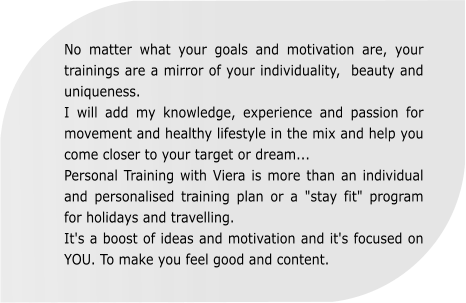 "No matter what your goals and motivation are, your trainings are a mirror of your individuality,  beauty and uniqueness. I will add my knowledge, experience and passion for movement and healthy lifestyle in the mix and help you come closer to your target or dream... Personal Training with Viera is more than an individual and personalised training plan or a ""stay fit"" program for holidays and travelling. It's a boost of ideas and motivation and it's focused on YOU. To make you feel good and content."