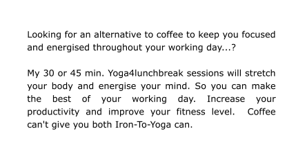 Looking for an alternative to coffee to keep you focused and energised throughout your working day...?  My 30 or 45 min. Yoga4lunchbreak sessions will stretch your body and energise your mind. So you can make the best of your working day. Increase your productivity and improve your fitness level.  Coffee can't give you both Iron-To-Yoga can.