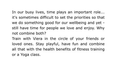 In our busy lives, time plays an important role... it's sometimes difficult to set the priorities so that we do something good for our wellbeing and yet - still have time for people we love and enjoy. Why not combine both? Train with Viera in the circle of your friends or loved ones. Stay playful, have fun and combine all that with the health benefits of fitness training or a Yoga class.