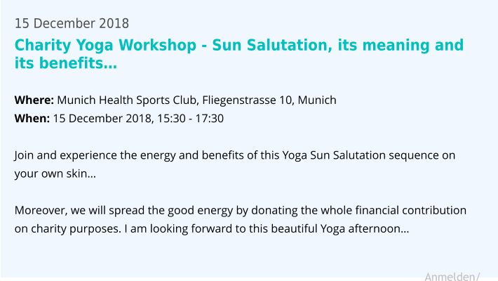 15 December 2018 Charity Yoga Workshop - Sun Salutation, its meaning and its benefits…  Where: Munich Health Sports Club, Fliegenstrasse 10, Munich When: 15 December 2018, 15:30 - 17:30  Join and experience the energy and benefits of this Yoga Sun Salutation sequence on your own skin…  Moreover, we will spread the good energy by donating the whole financial contribution on charity purposes. I am looking forward to this beautiful Yoga afternoon…    Anmelden/